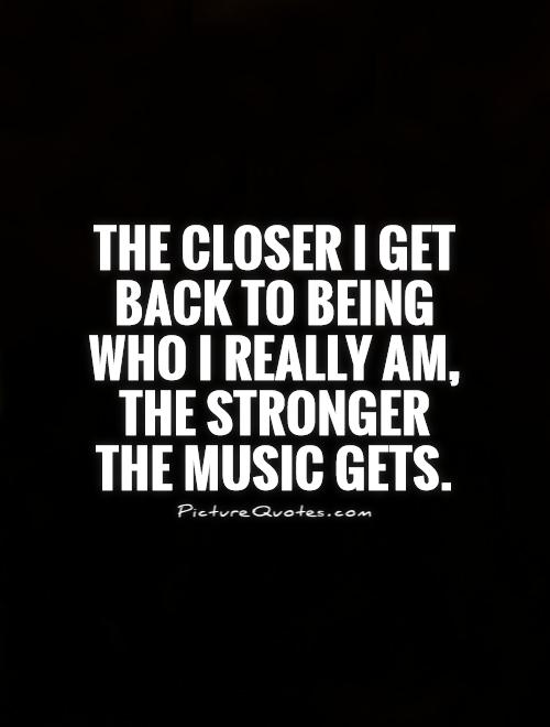 The closer I get back to being who I really am, the stronger the ...