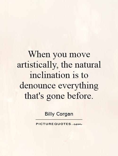 When you move artistically, the natural inclination is to denounce everything that's gone before Picture Quote #1