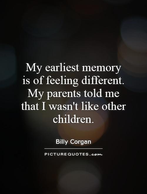My earliest memory is of feeling different. My parents told me that I wasn't like other children Picture Quote #1