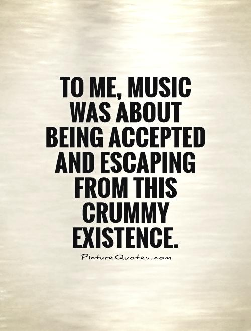 To me, music was about being accepted and escaping from this crummy existence Picture Quote #1