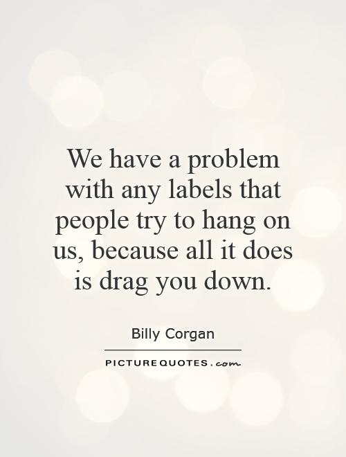 We have a problem with any labels that people try to hang on us, because all it does is drag you down Picture Quote #1