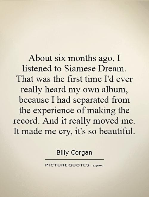 About six months ago, I listened to Siamese Dream. That was the first time I'd ever really heard my own album, because I had separated from the experience of making the record. And it really moved me. It made me cry, it's so beautiful Picture Quote #1