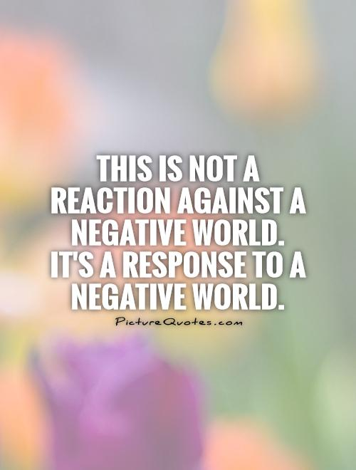 This is not a reaction against a negative world. It's a response to a negative world Picture Quote #1