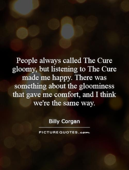 People always called The Cure gloomy, but listening to The Cure made me happy. There was something about the gloominess that gave me comfort, and I think we're the same way Picture Quote #1