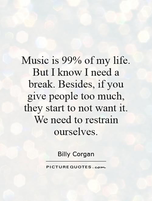 Music is 99% of my life. But I know I need a break. Besides, if you give people too much, they start to not want it. We need to restrain ourselves Picture Quote #1