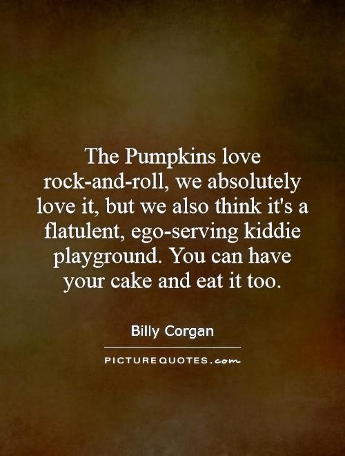 The Pumpkins love rock-and-roll, we absolutely love it, but we also think it's a flatulent, ego-serving kiddie playground. You can have your cake and eat it too Picture Quote #1