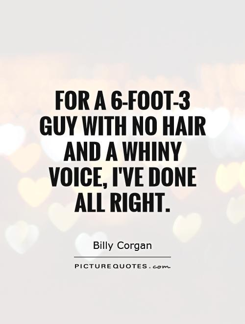 For a 6-foot-3 guy with no hair and a whiny voice, I've done all right Picture Quote #1