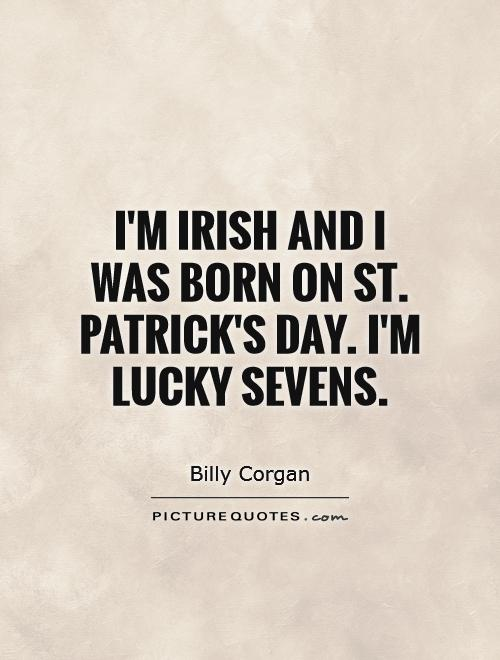 I'm Irish and I was born on St. Patrick's Day. I'm lucky sevens Picture Quote #1