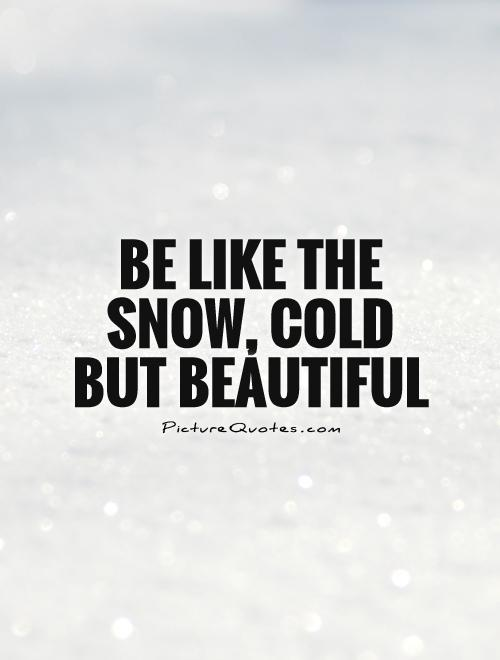 Be like the snow, cold but beautiful Picture Quote #1