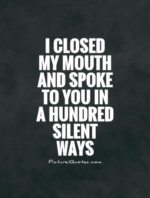 I closed my mouth and spoke to you in a hundred silent ways Picture Quote #1