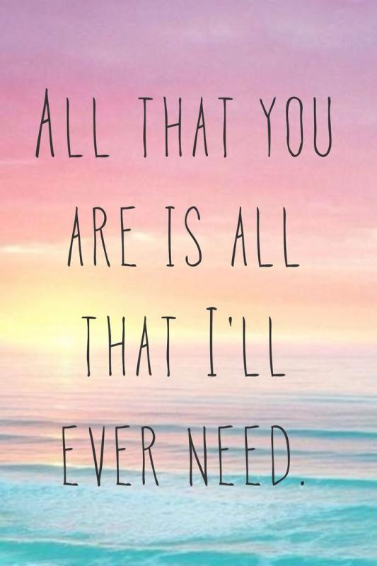 All that you are is all that I'll ever need Picture Quote #1