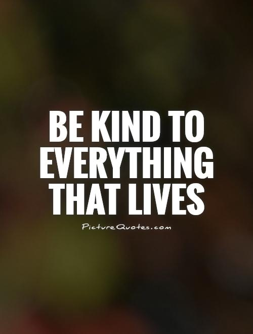 Be kind to everything that lives Picture Quote #1