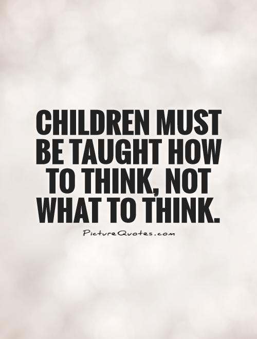Children must be taught how to think, not what to think Picture Quote #1