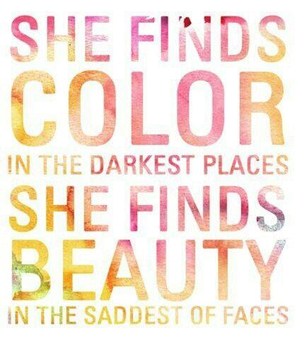 She finds color in the darkest places. She finds beauty in the saddest of faces Picture Quote #1