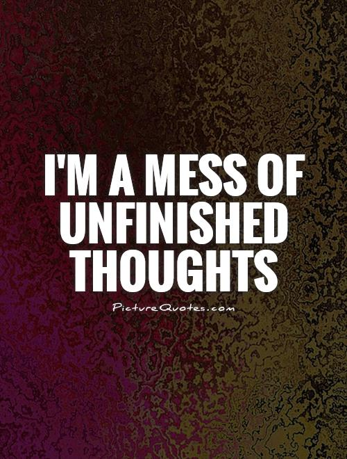 I'm a mess of unfinished thoughts Picture Quote #1
