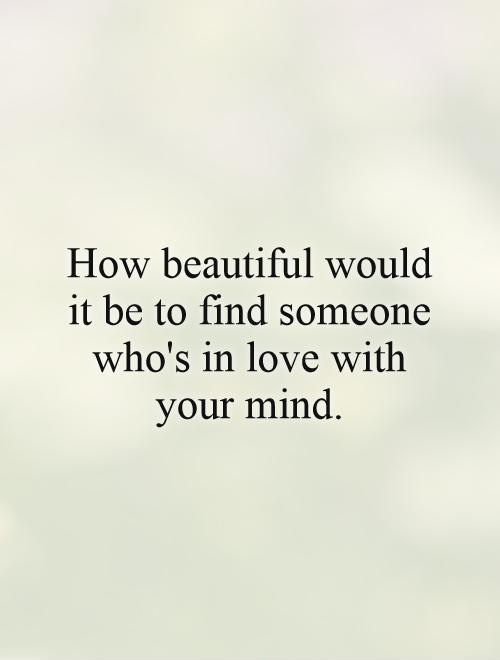 How beautiful would it be to find someone who's in love with your mind Picture Quote #1