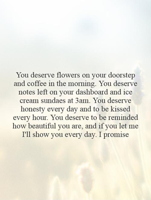 You deserve flowers on your doorstep and coffee in the morning. You deserve notes left on your dashboard and ice cream sundaes at 3am. You deserve honesty every day and to be kissed every hour. You deserve to be reminded how beautiful you are, and if you let me I'll show you every day. I promise Picture Quote #1
