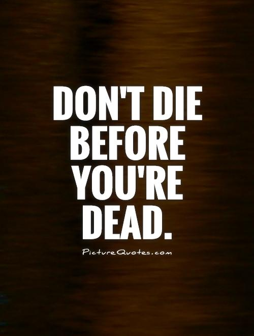 Don't die before you're dead Picture Quote #1