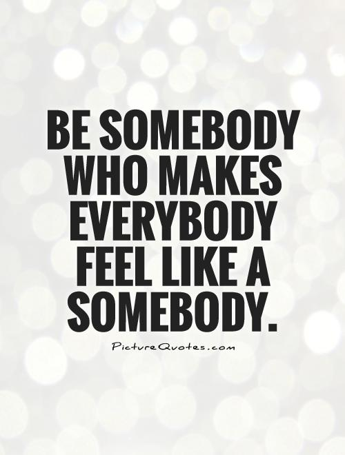 Be somebody who makes everybody feel like a somebody Picture Quote #1