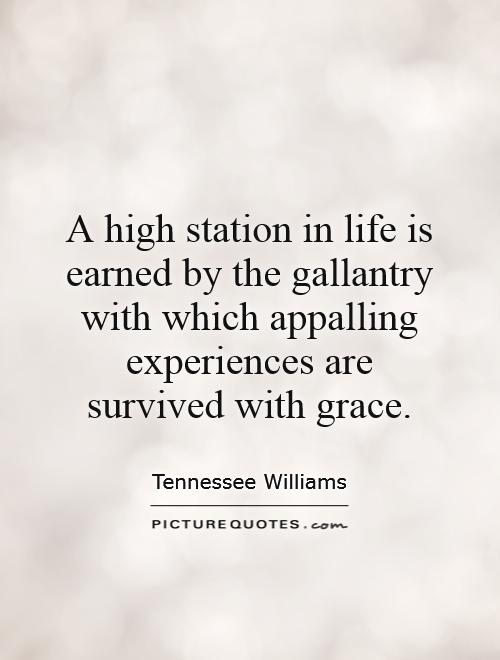 A high station in life is earned by the gallantry with which appalling experiences are survived with grace Picture Quote #1