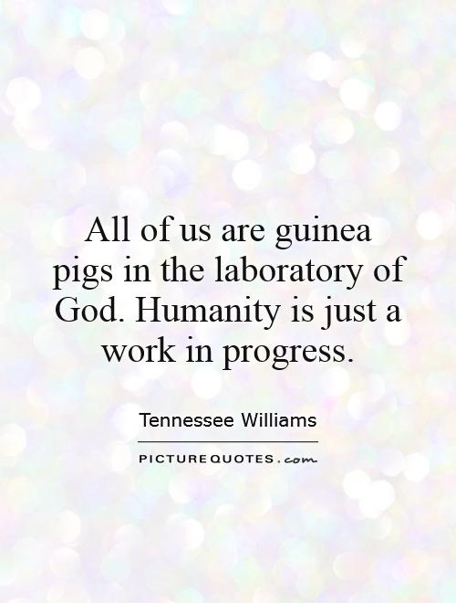 All of us are guinea pigs in the laboratory of God. Humanity is just a work in progress Picture Quote #1