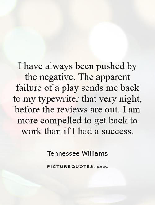 I have always been pushed by the negative. The apparent failure of a play sends me back to my typewriter that very night, before the reviews are out. I am more compelled to get back to work than if I had a success Picture Quote #1