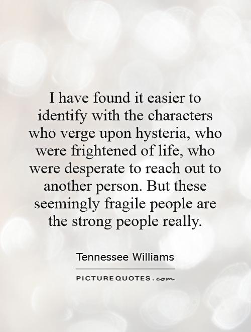 I have found it easier to identify with the characters who verge upon hysteria, who were frightened of life, who were desperate to reach out to another person. But these seemingly fragile people are the strong people really Picture Quote #1