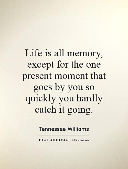 Life is all memory, except for the one present moment that goes by you so quickly you hardly catch it going Picture Quote #1