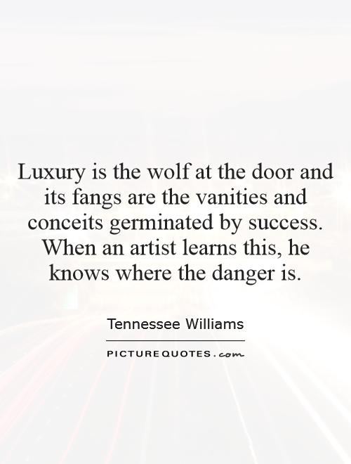 Luxury is the wolf at the door and its fangs are the vanities and conceits germinated by success. When an artist learns this, he knows where the danger is Picture Quote #1