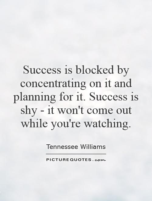 Success is blocked by concentrating on it and planning for it. Success is shy - it won't come out while you're watching Picture Quote #1