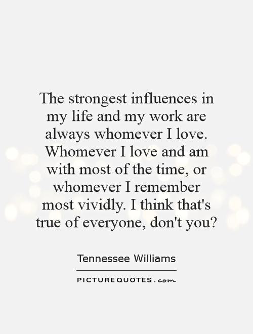 The strongest influences in my life and my work are always whomever I love. Whomever I love and am with most of the time, or whomever I remember most vividly. I think that's true of everyone, don't you? Picture Quote #1