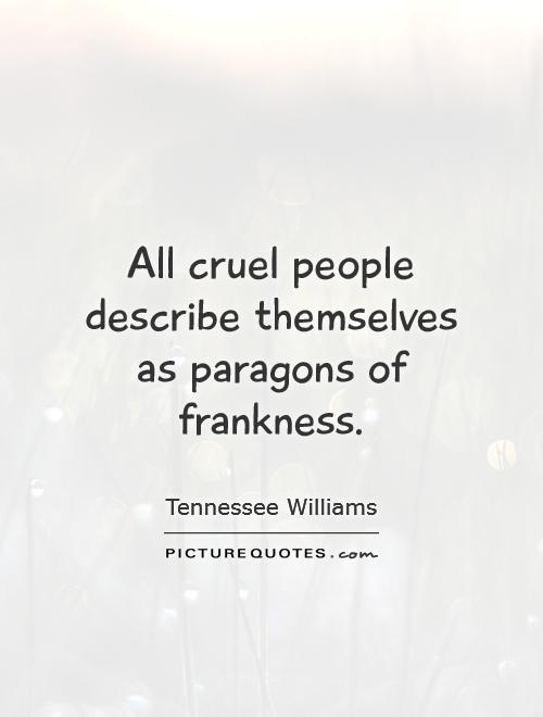 All cruel people describe themselves as paragons of frankness Picture Quote #1
