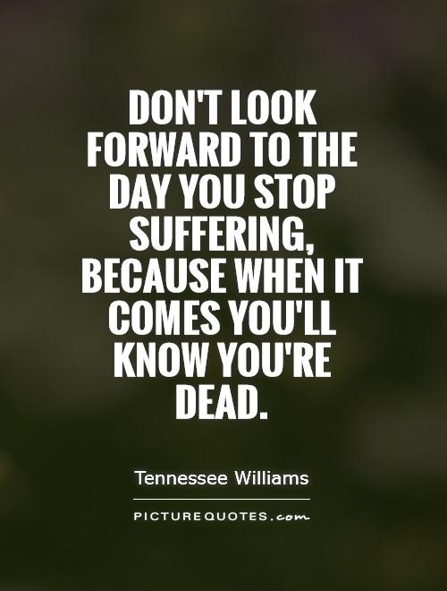 Don't look forward to the day you stop suffering, because when it comes you'll know you're dead Picture Quote #1