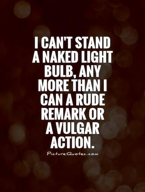 I can't stand a naked light bulb, any more than I can a rude remark or  a vulgar action Picture Quote #1