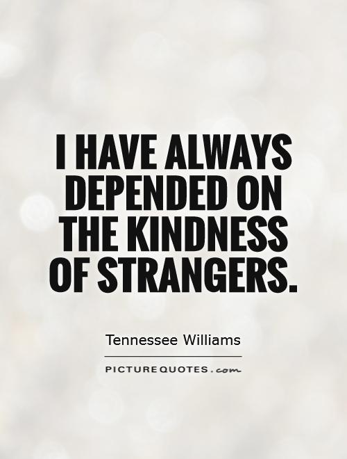 I have always depended on the kindness of strangers Picture Quote #1