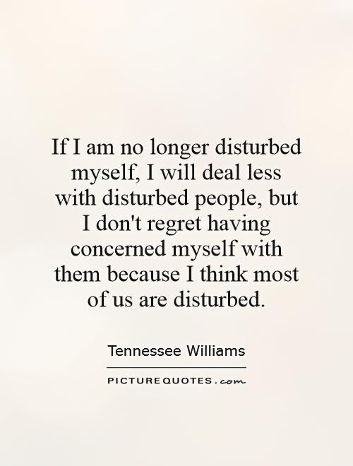 If I am no longer disturbed myself, I will deal less with disturbed people, but I don't regret having concerned myself with them because I think most of us are disturbed Picture Quote #1