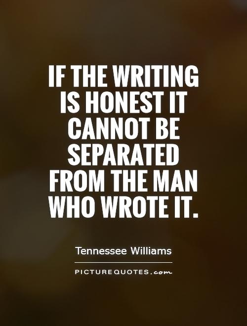 If the writing is honest it cannot be separated from the man who wrote it Picture Quote #1