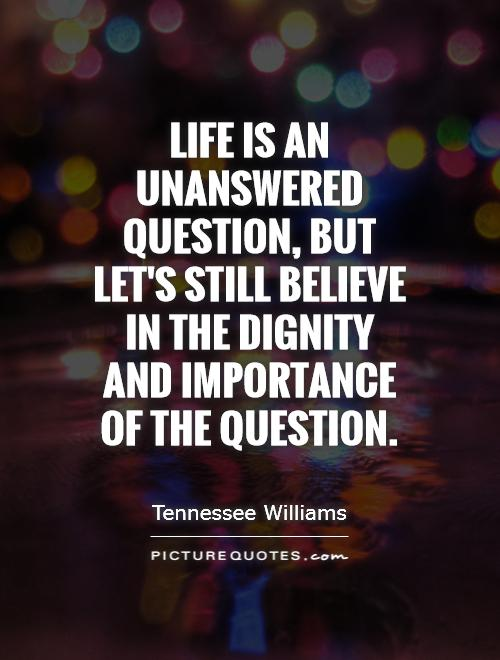 Life is an unanswered question, but let's still believe in the dignity and importance of the question Picture Quote #1
