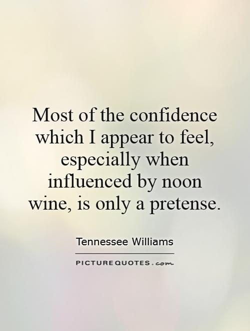 Most of the confidence which I appear to feel, especially when influenced by noon wine, is only a pretense Picture Quote #1
