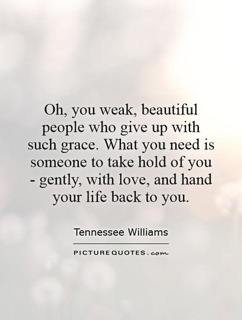 Oh, you weak, beautiful people who give up with such grace. What you need is someone to take hold of you - gently, with love, and hand your life back to you Picture Quote #1