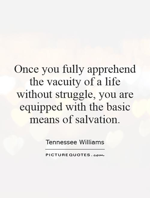 Once you fully apprehend the vacuity of a life without struggle, you are equipped with the basic means of salvation Picture Quote #1