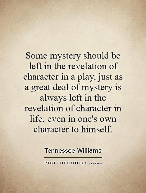 Some mystery should be left in the revelation of character in a play, just as a great deal of mystery is always left in the revelation of character in life, even in one's own character to himself Picture Quote #1