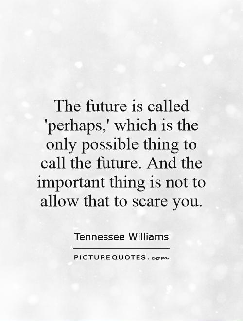 The future is called 'perhaps,' which is the only possible thing to call the future. And the important thing is not to allow that to scare you Picture Quote #1