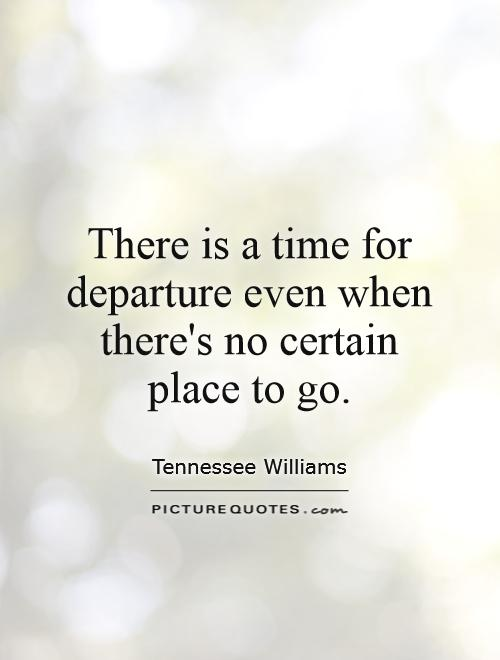 There is a time for departure even when there's no certain place to go Picture Quote #1