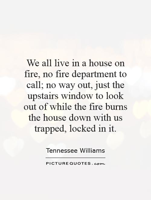 We all live in a house on fire, no fire department to call; no way out, just the upstairs window to look out of while the fire burns the house down with us trapped, locked in it Picture Quote #1