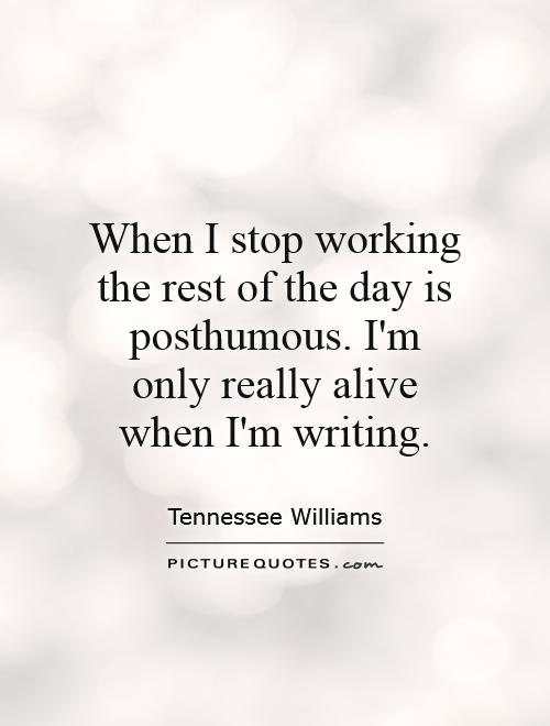 When I stop working the rest of the day is posthumous. I'm only really alive when I'm writing Picture Quote #1