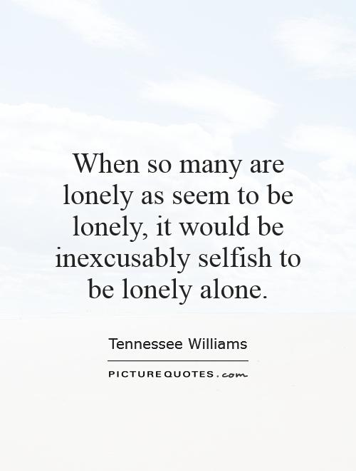 When so many are lonely as seem to be lonely, it would be inexcusably selfish to be lonely alone Picture Quote #1