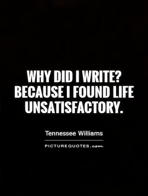 Why did I write? Because I found life unsatisfactory Picture Quote #1