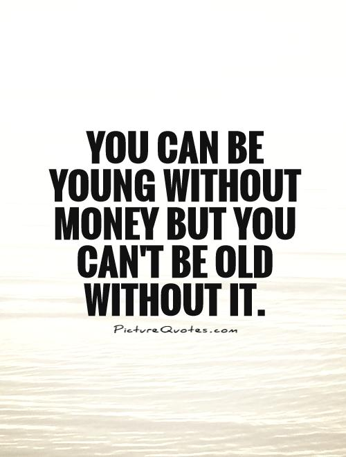 You can be young without money but you can't be old without it Picture Quote #1