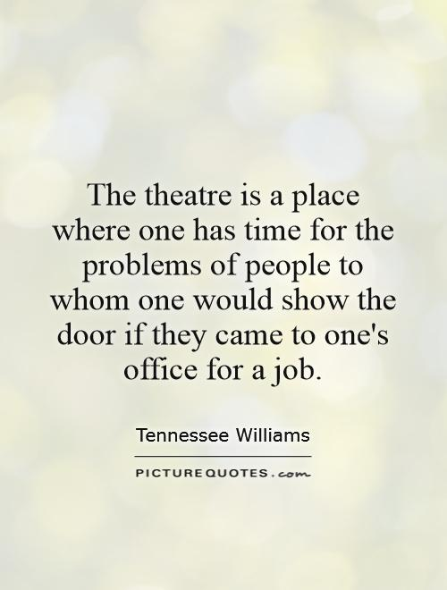 The theatre is a place where one has time for the problems of people to whom one would show the door if they came to one's office for a job Picture Quote #1